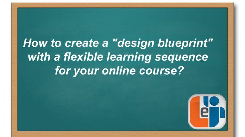 "How To Create A ""Design Blueprint"" With A Flexible Learning Sequence For Your Online Course?"
