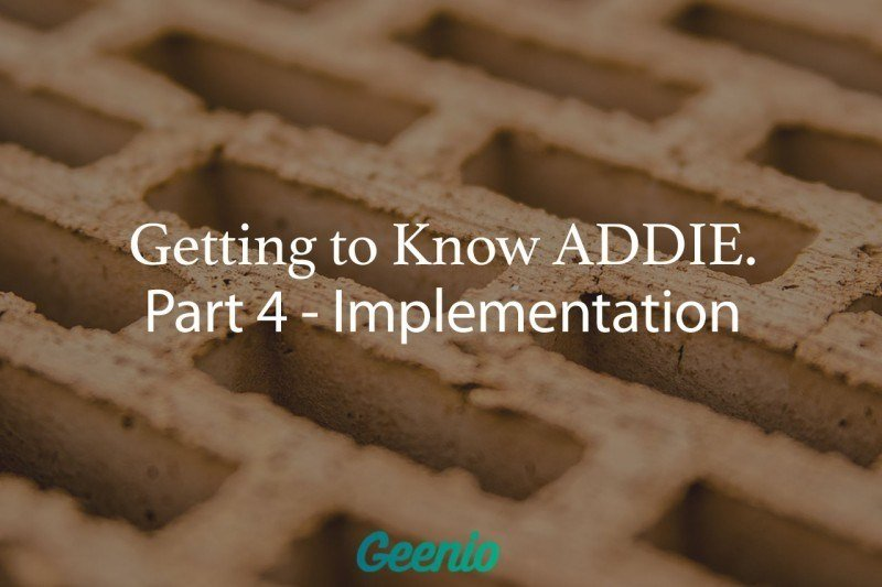 Getting To Know ADDIE: Part 4 – Implementation