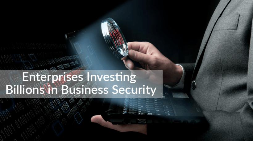 Enterprises Investing Billions In Business Security