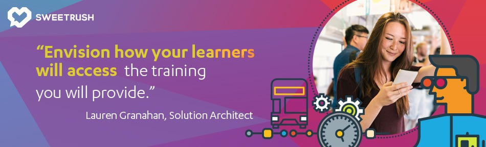 Envision how your learners will access the training you will provide. - Lauren Granahan, SweetRush Solution Architect. mobile learning solutions