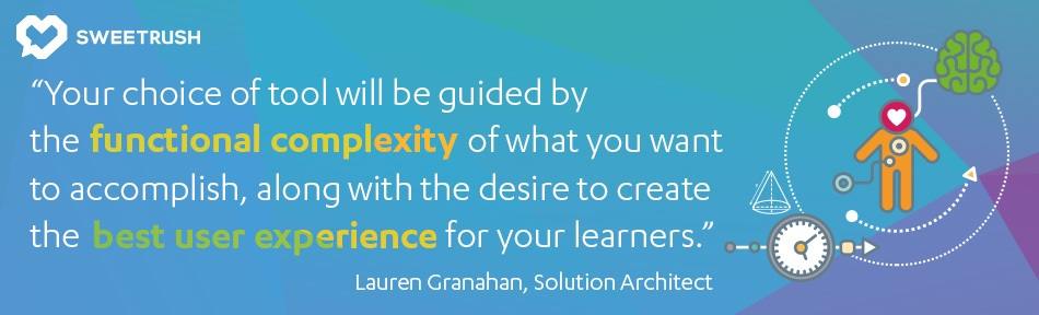 Your choice of tool will be guided by the functional complexity of what you want to accomplish, along with the desire to create the best user experience for your learners. - Lauren Granahan, SweetRush Solution Architect. mobile learning solutions