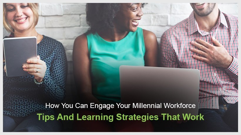 How You Can Engage Your Millennial Workforce - Tips And Learning Strategies That Work
