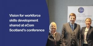 Workforce Skills Development Vision Shared At eCom Scotland's Conference