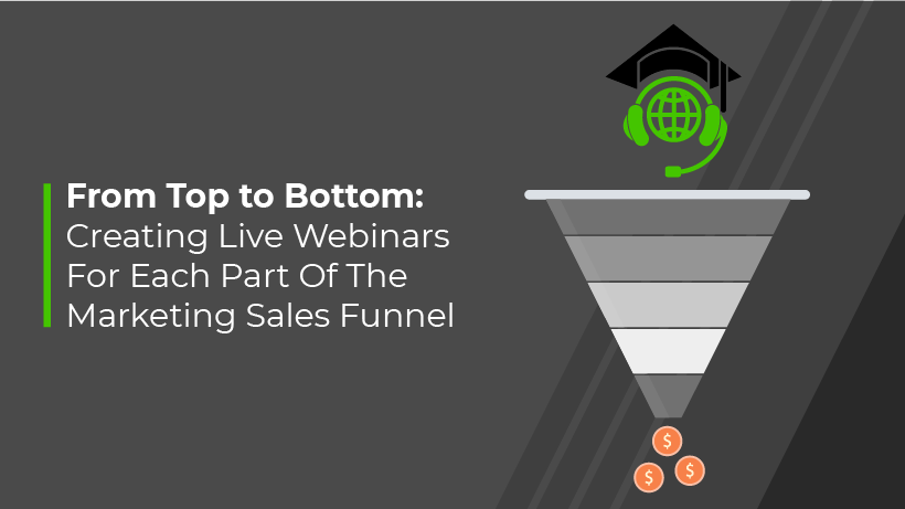 From Top to Bottom: Creating Live Webinars For Each Part Of The Marketing Sales Funnel