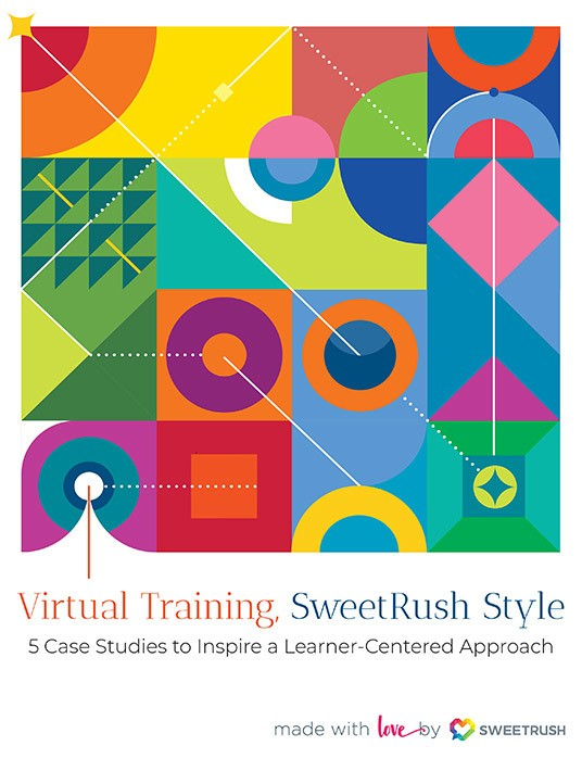 Virtual Training—SweetRush Style: 5 Inspiring Case Studies For A Learner-Centered Approach